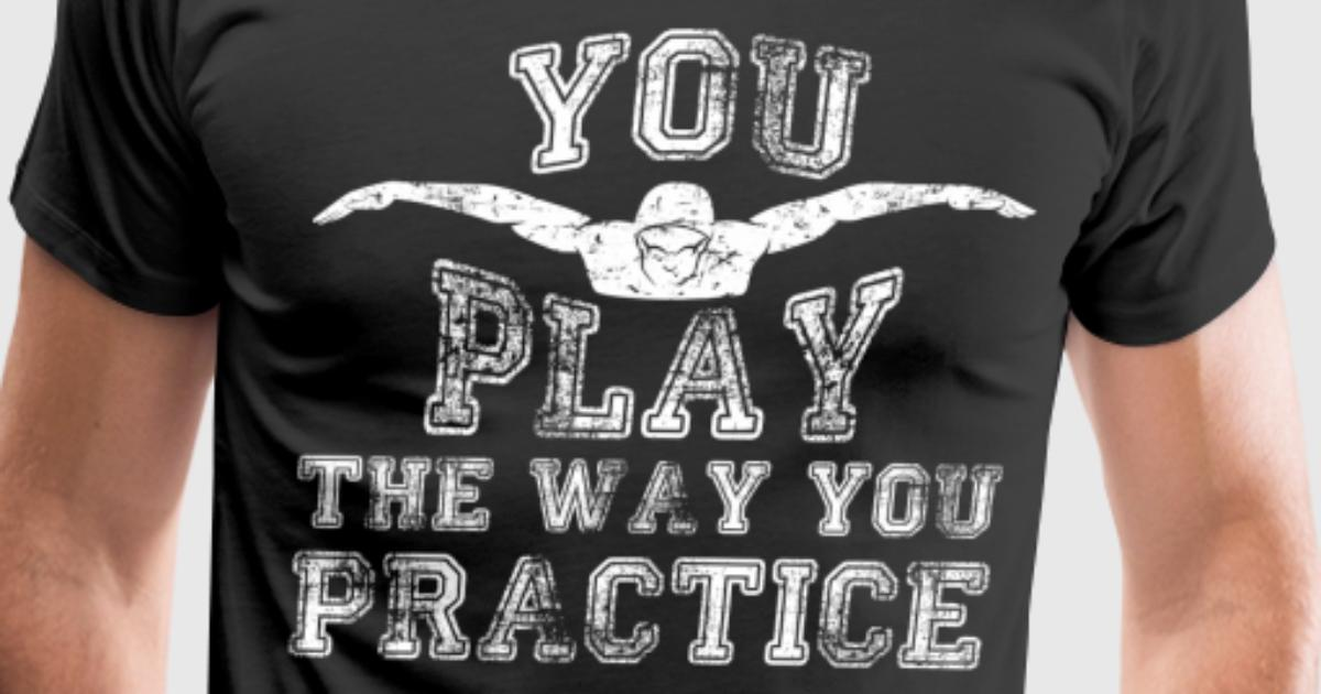 You Play the Way You Practice Swimming T-Shirt T-Shirt | Spreadshirt