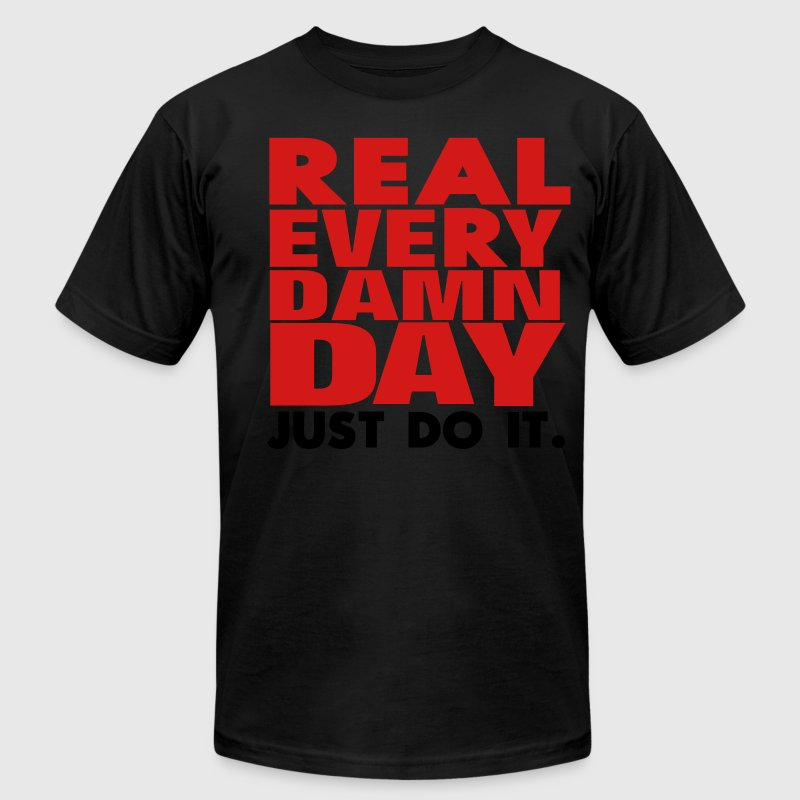 Real Every Damn Day Just Do It. T-Shirts - Men's T-Shirt by American Apparel