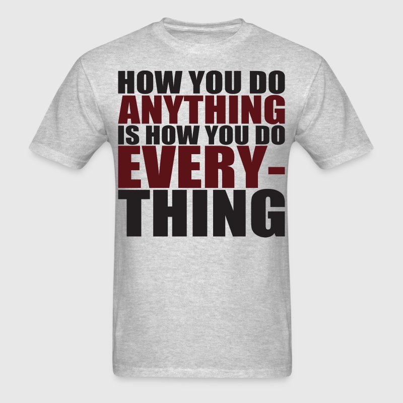 How You Do Anything Is How You Do Everything T-Shirts - Men's T-Shirt