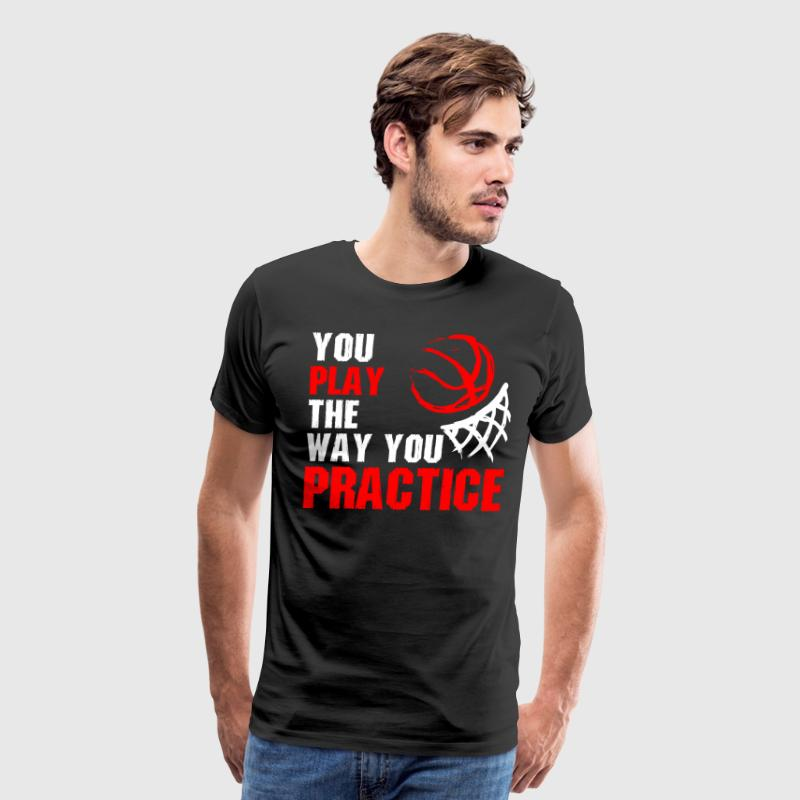You Play The Way You Practice Basketball T-Shirts - Men's Premium T-Shirt