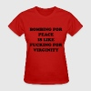 Bombing for peace is like fucking or virginity T-Shirts - Women's T-Shirt