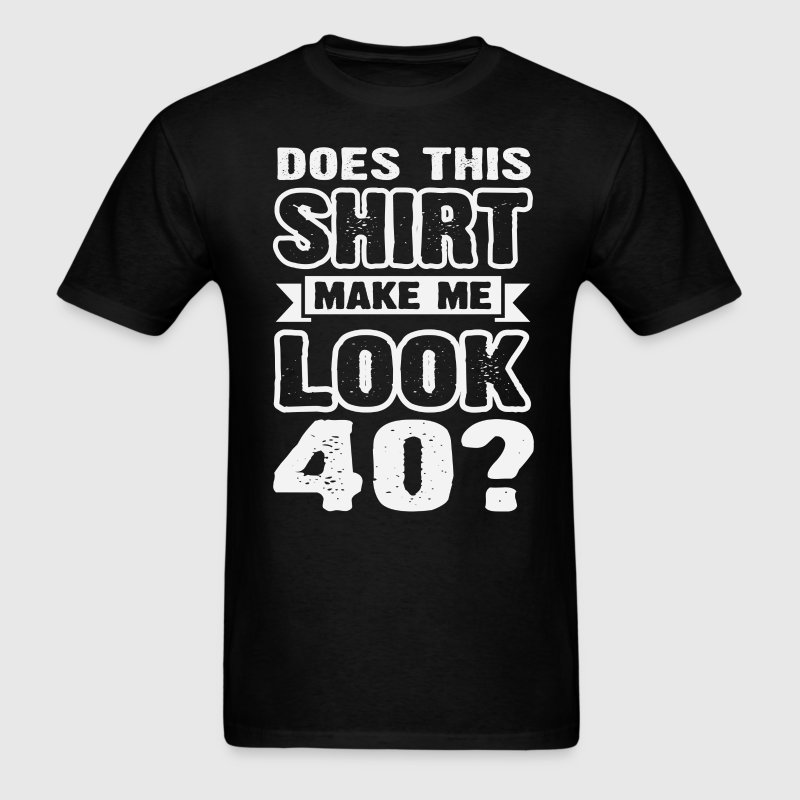 Does This Shirt Make Me Look 40 T-Shirts - Men's T-Shirt