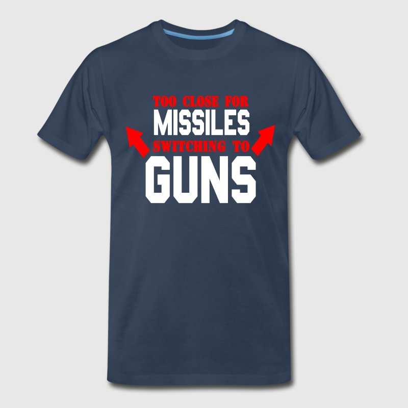 Too Close For Missiles Switching To Guns T-Shirts - Men's Premium T-Shirt