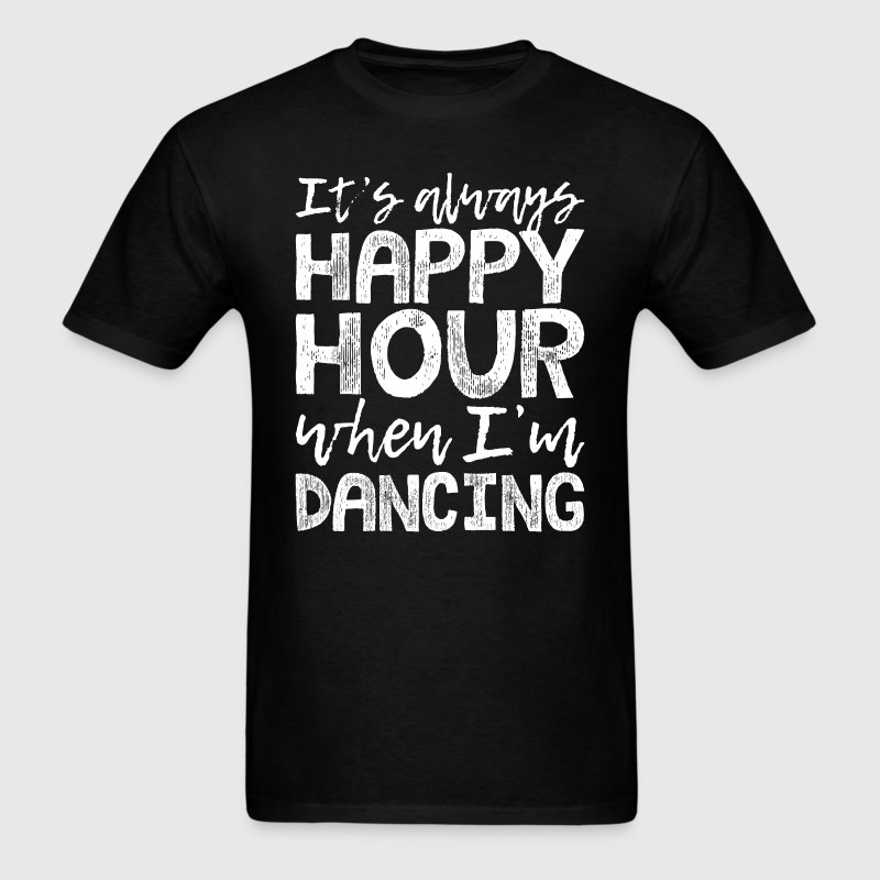 Dancing is my happy hour t shirt spreadshirt for One hour t shirts