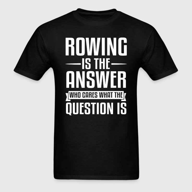 Rowing Is The Answer T-Shirts - Men's T-Shirt