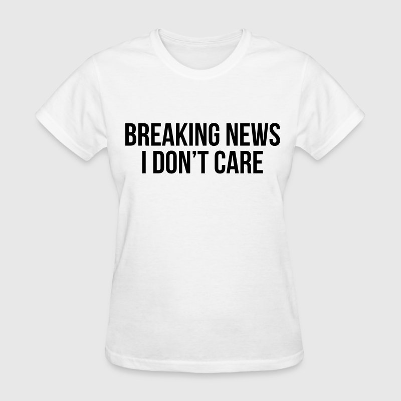 Breaking news I don't care T-Shirts - Women's T-Shirt