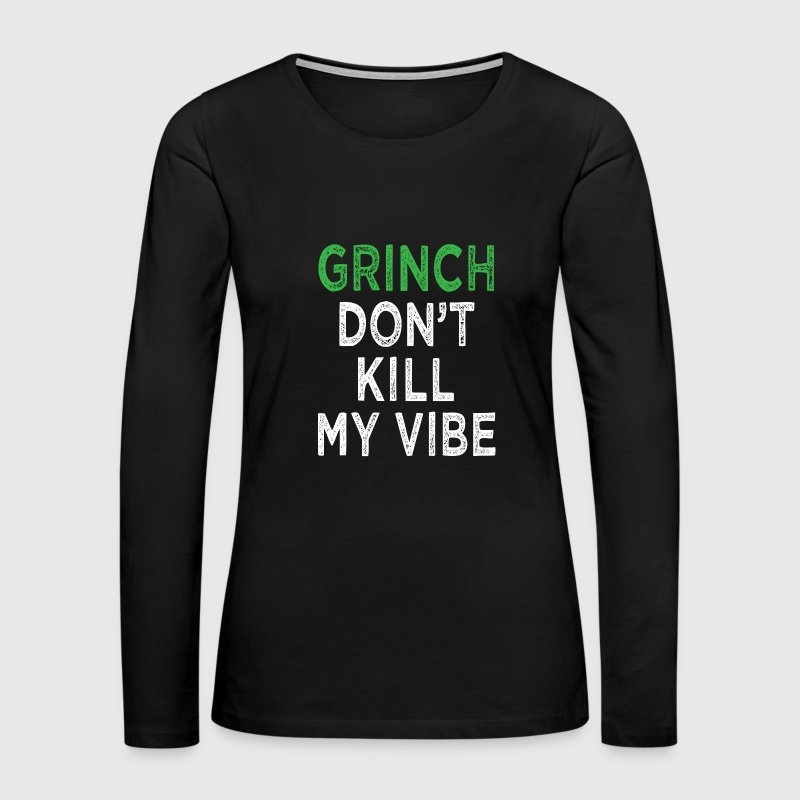 Grinch don't kill my vibe funny Christmas shirt - Women's Premium Long Sleeve T-Shirt
