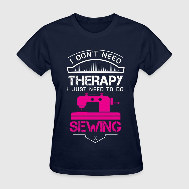 I Don't Need Therapy Just Need Sewing  T-Shirts - Women's T-Shirt