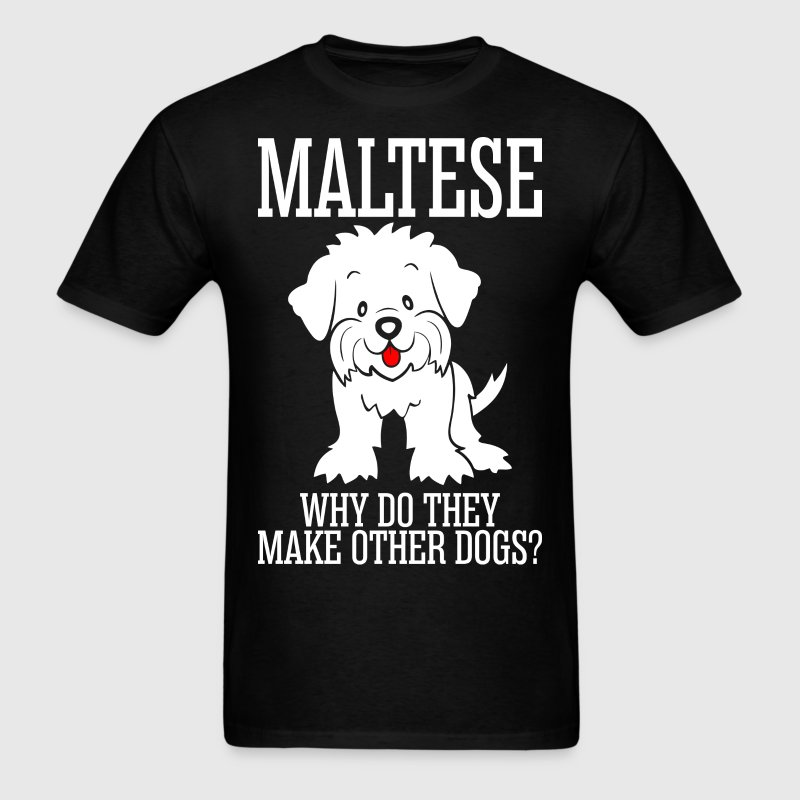 Maltese why do they make other dogs t shirt spreadshirt for How do they make t shirts