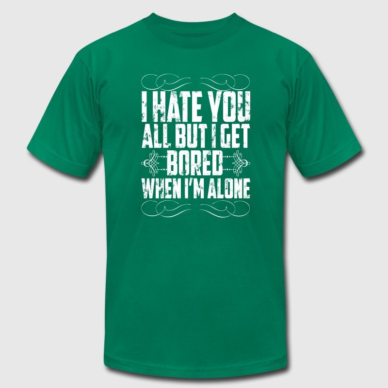 I hate you but i get bored when i 39 m alone t shirt for Bored now t shirt