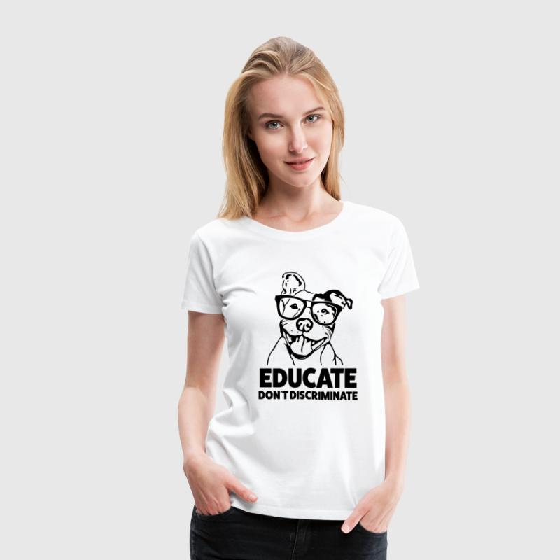 Educate Don't Discriminate Funny Pitbull Shirt - Women's Premium T-Shirt