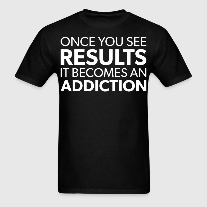Once You See Results, It Becomes An Addiction T-Shirts - Men's T-Shirt