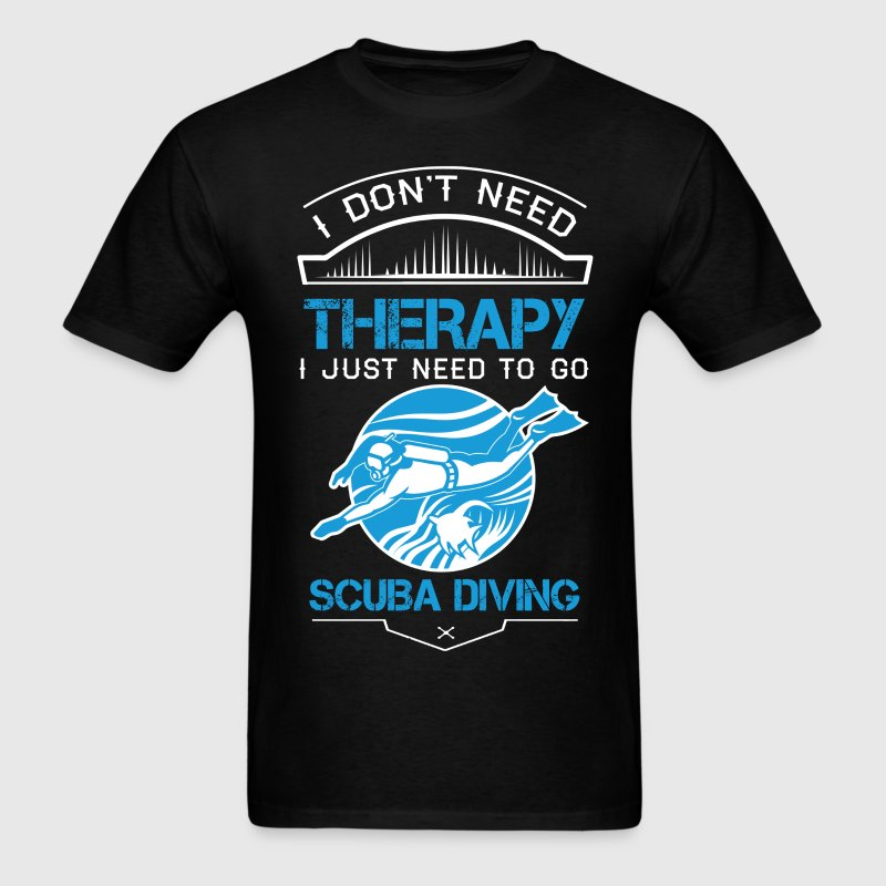 I Don't Need Therapy Just to Go Scuba Diving T-Shirts - Men's T-Shirt