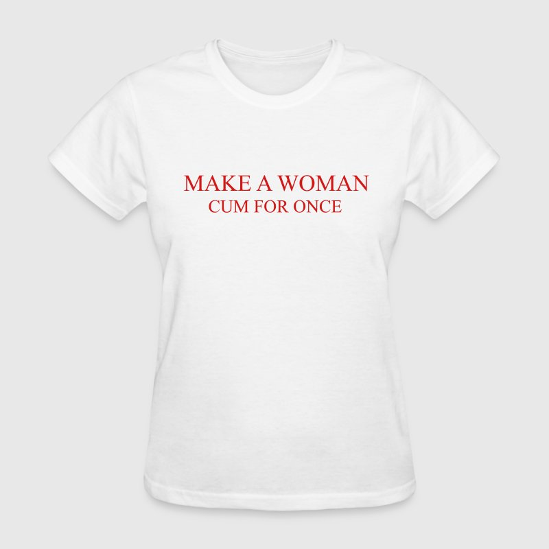 Make A WOMAN cum for once T-Shirts - Women's T-Shirt
