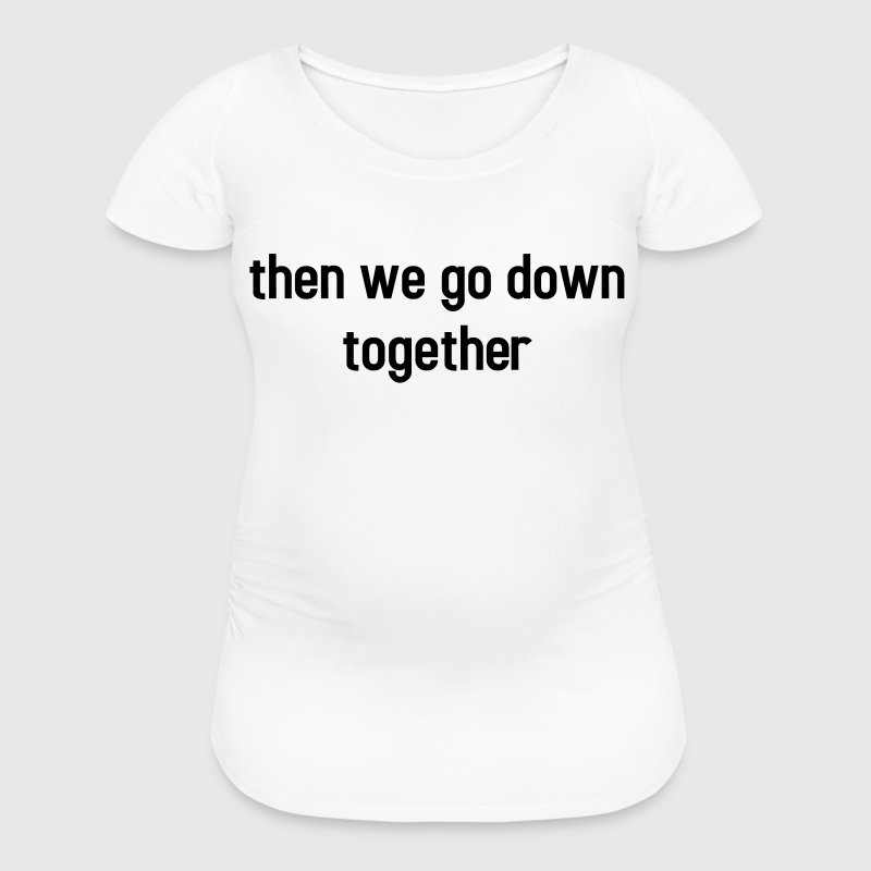 Then we go down together - lovely partner design T-Shirts - Women's Maternity T-Shirt
