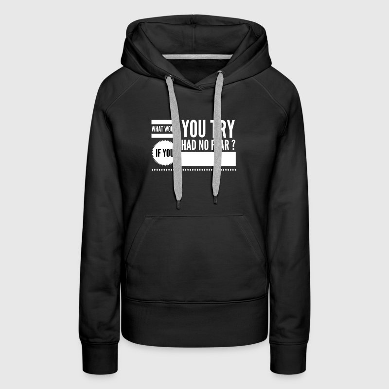 What would you try if you had no fear ? Hoodies - Women's Premium Hoodie