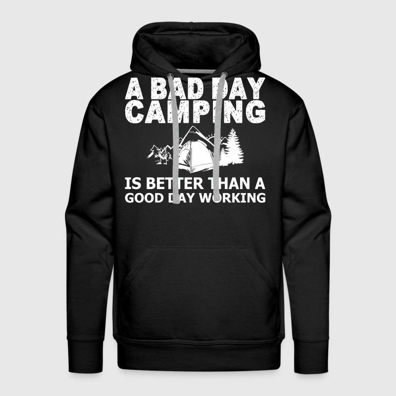 A Bad Day Camping Is Better Than A Good Day Workin - Men's Premium Hoodie