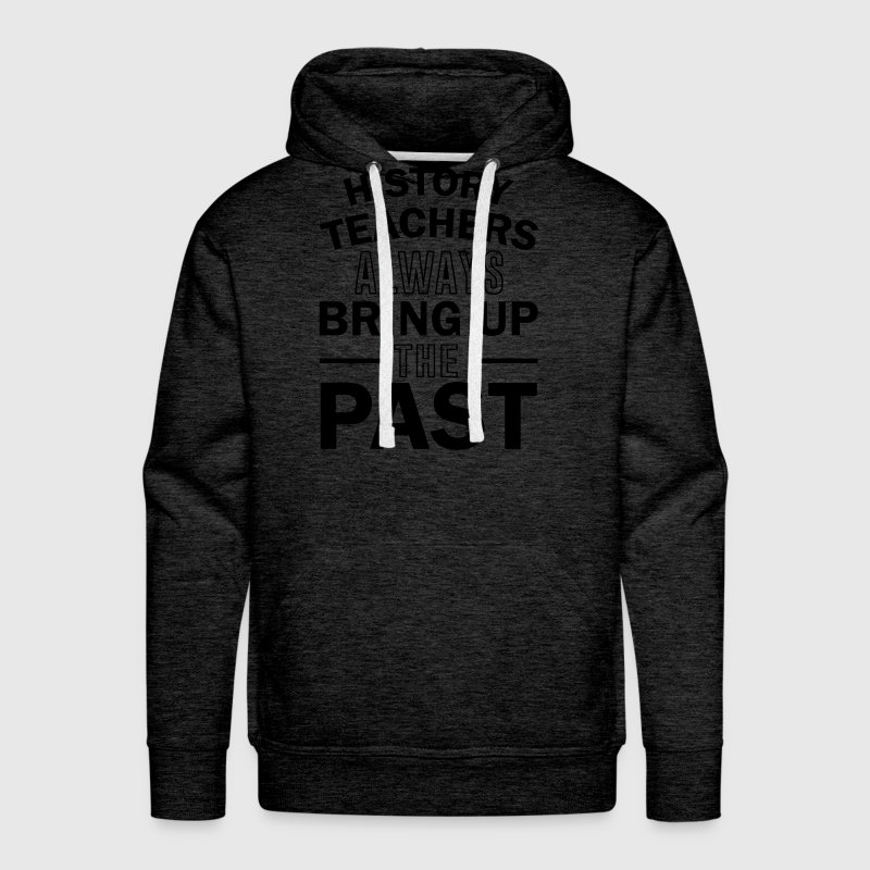 History Teachers Always Bring Up The Past Hoodies - Men's Premium Hoodie