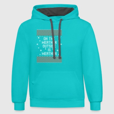 Oh The Weather Outside Is Weather Hoodies - Contrast Hoodie