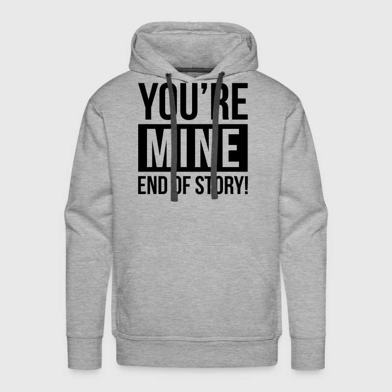 YOU'RE MINE END OF STORY Hoodies - Men's Premium Hoodie