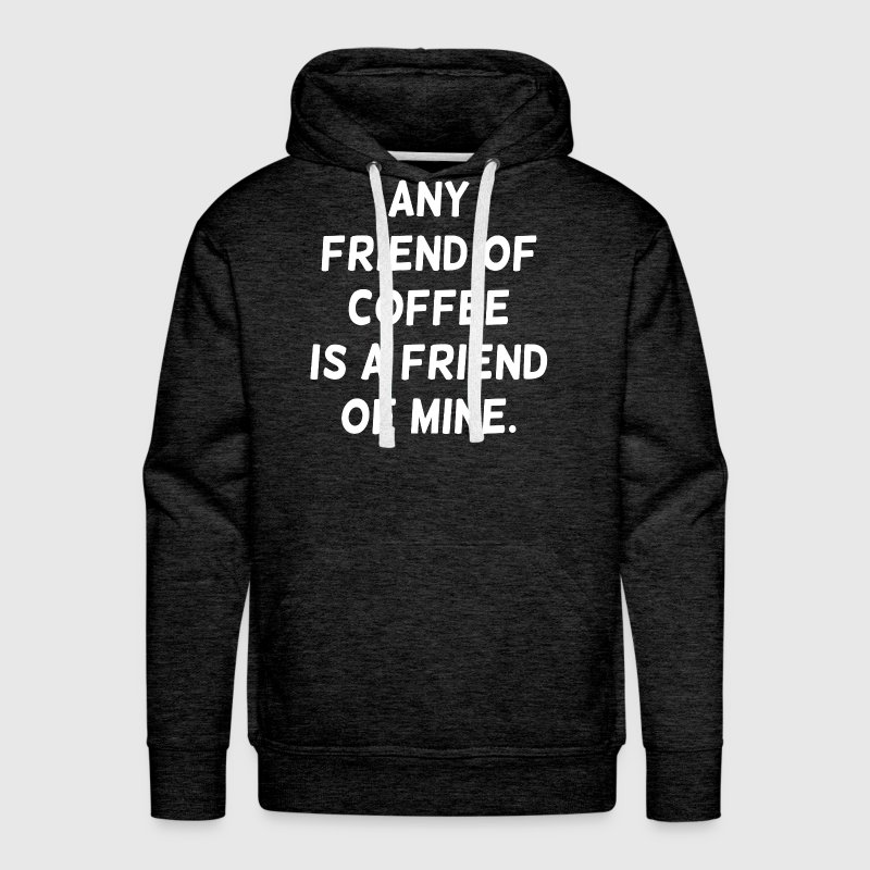 Any Friend of Coffee is a Friend of Mine Hoodies - Men's Premium Hoodie