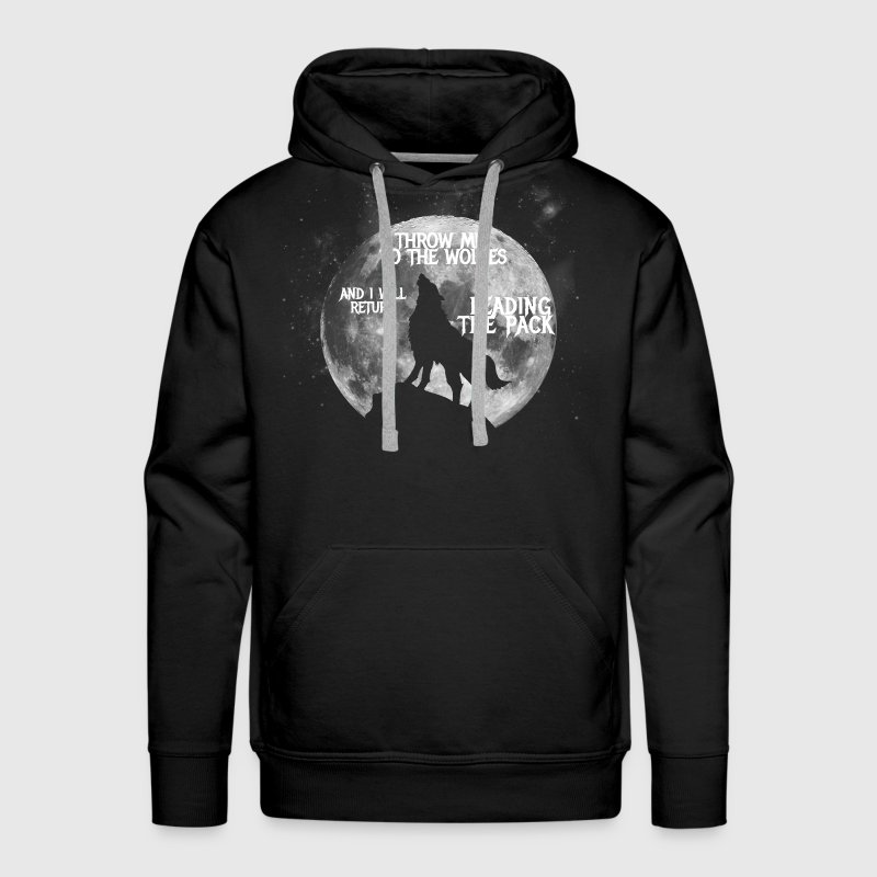 Throw me to the Wolves and i will return Leading t - Men's Premium Hoodie