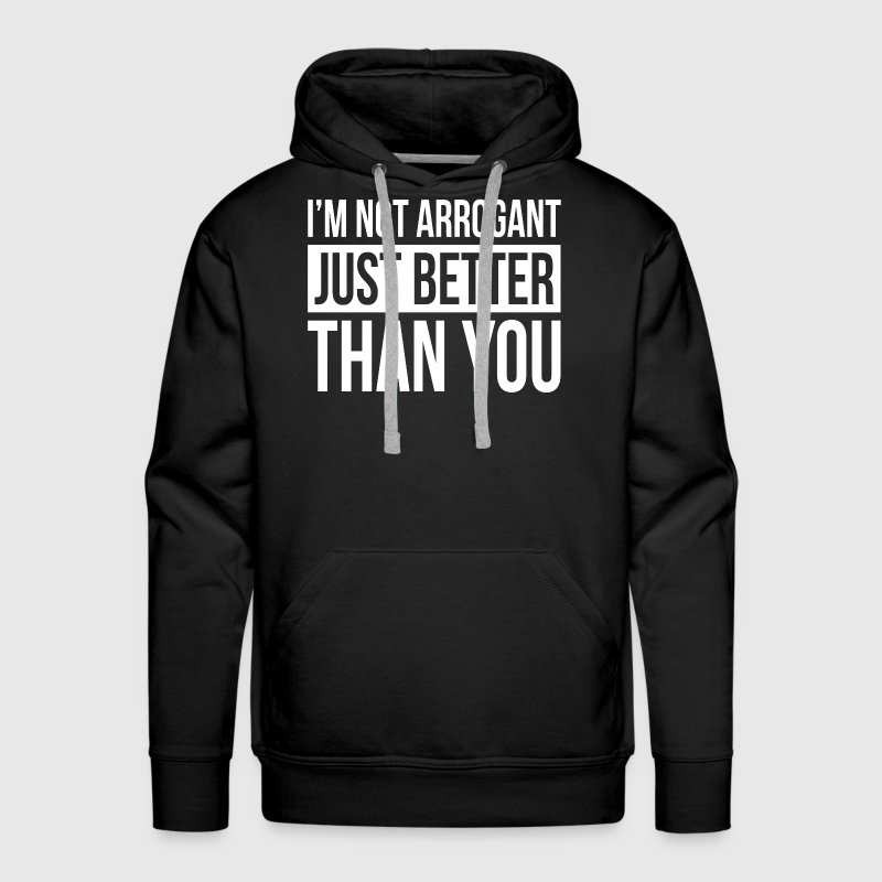 I'M NOT ARROGANT, JUST BETTER THAN YOU Hoodies - Men's Premium Hoodie