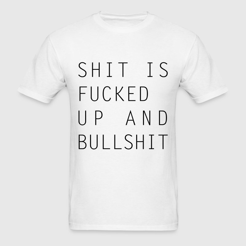 Shit Is Fucked Up And Bullshit T-Shirt - Men's T-Shirt