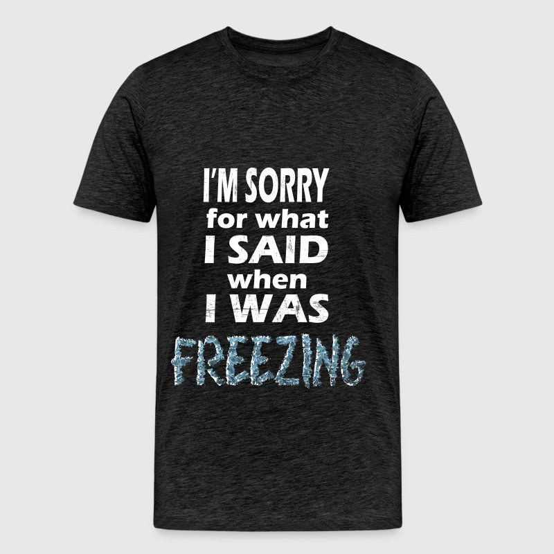 Freezing - I'm sorry for what I said when I was  - Men's Premium T-Shirt