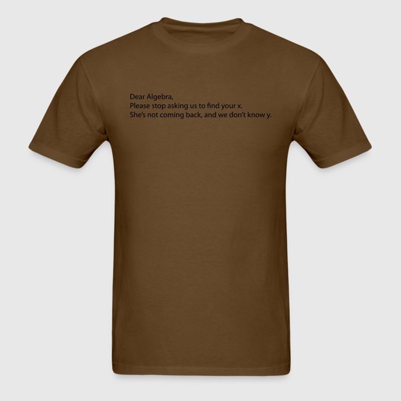 Dear Algebra, we don't know y your x isn't coming  - Men's T-Shirt