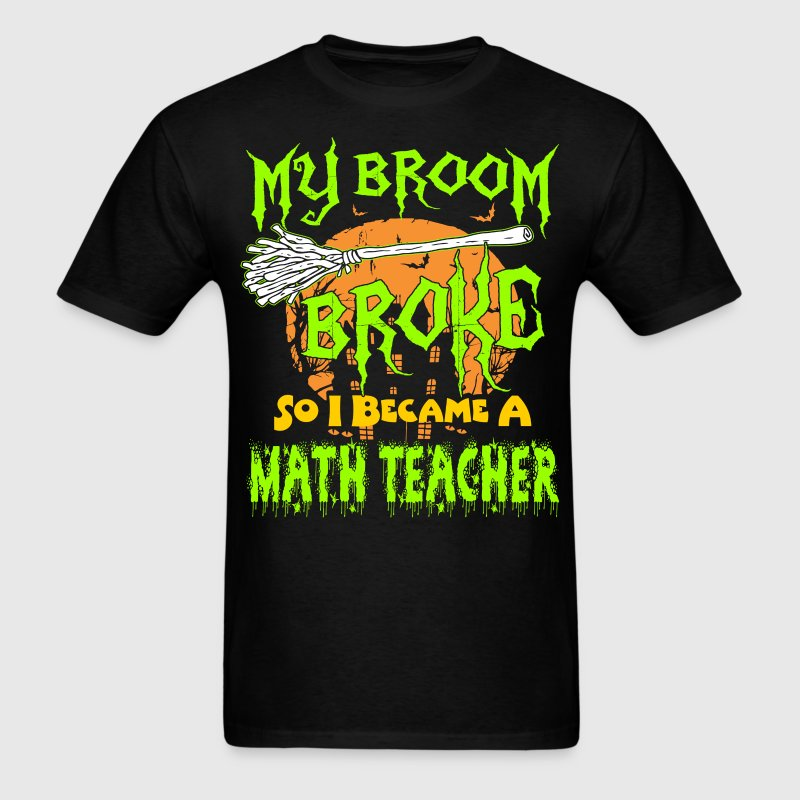 My Broom Broke So I Became Math Teacher Halloween T-Shirts - Men's T-Shirt