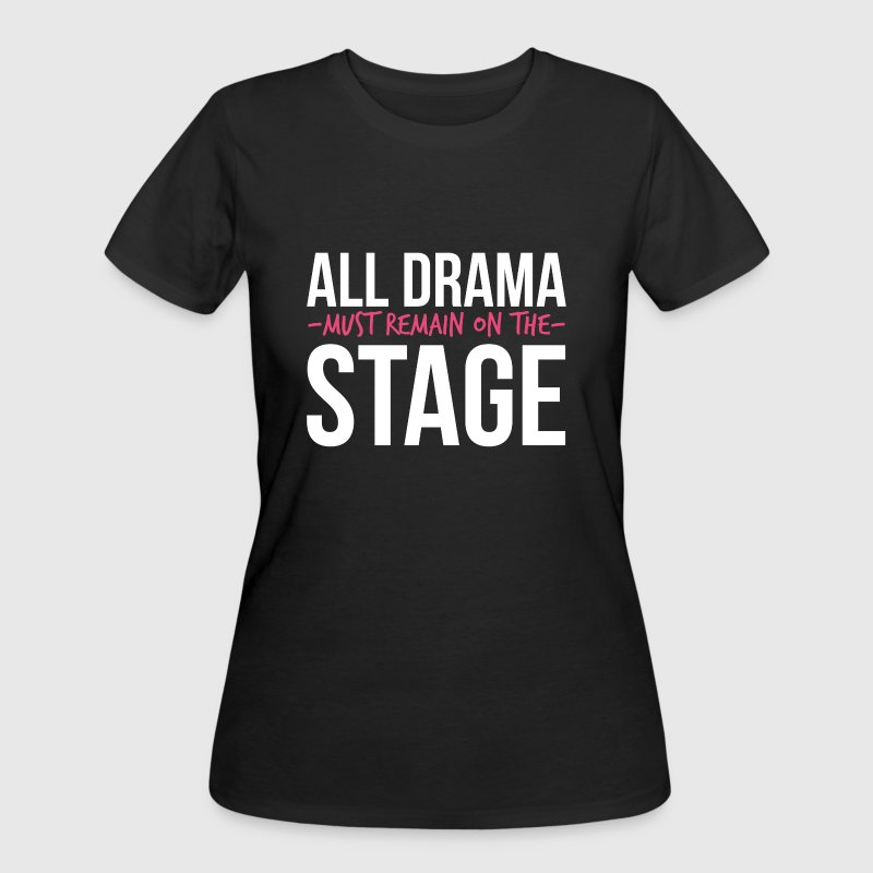 All Drama must remain on the Stage  T-Shirts - Women's 50/50 T-Shirt