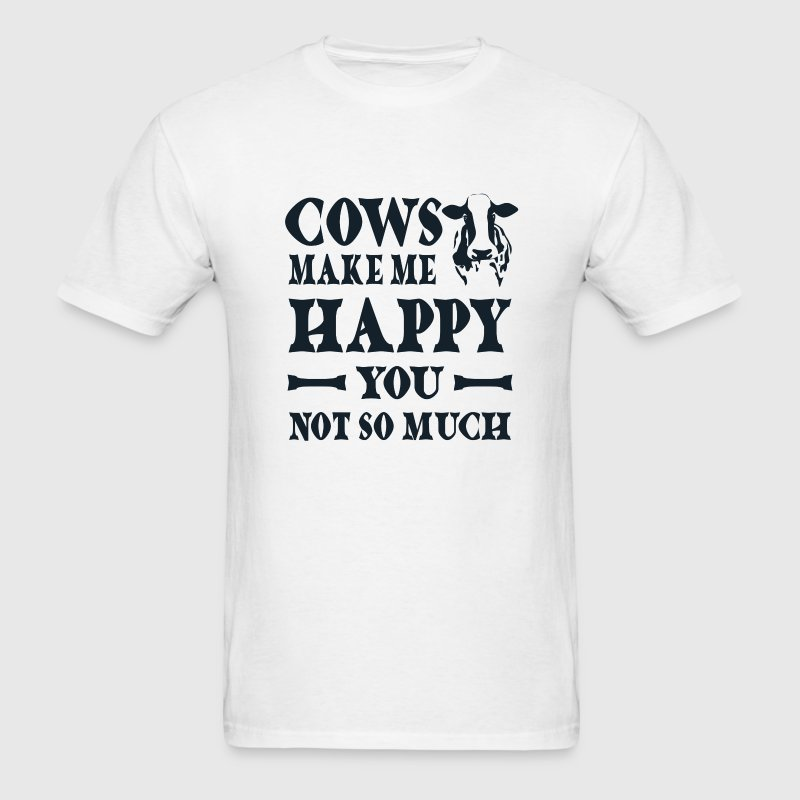 Cows make me happy You not so much T-Shirts - Men's T-Shirt