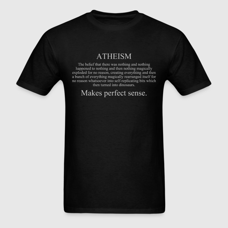Atheism makes no sense T-Shirts - Men's T-Shirt