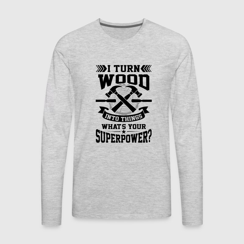 I turn wood into things what's your superpower? Long Sleeve Shirts - Men's Premium Long Sleeve T-Shirt