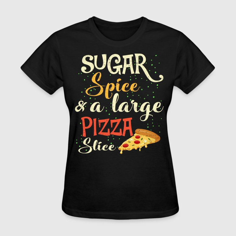Sugar, Spice and A Large Pizza Slice T-Shirts - Women's T-Shirt