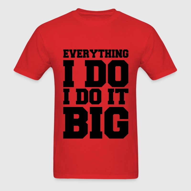 Everything I Do I Do It Big Vector T-Shirts - Men's T-Shirt
