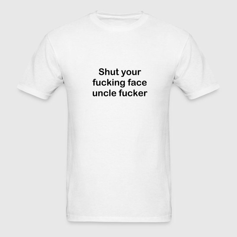 Shut your fucking face uncle fucker - Men's T-Shirt