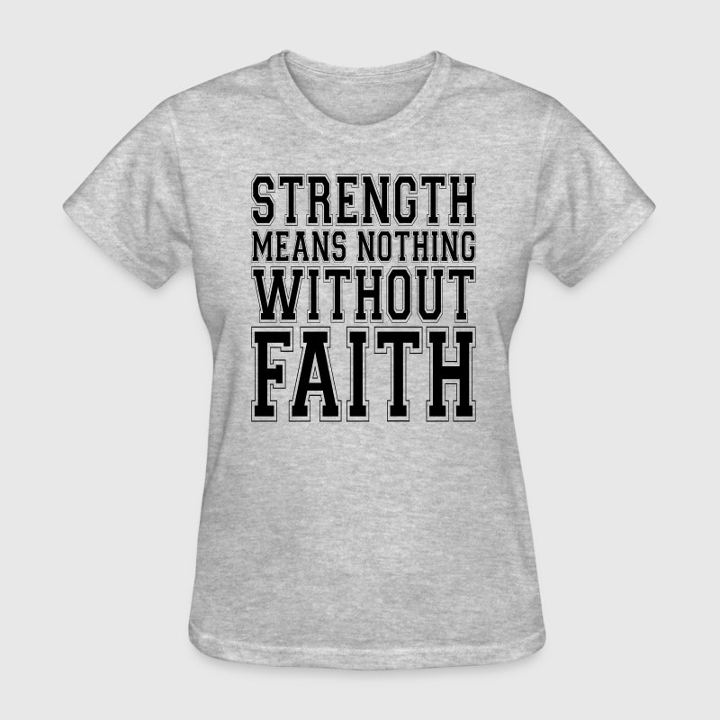 STRENGTH MEANS NOTHING WITHOUT FAITH T-Shirts - Women's T-Shirt