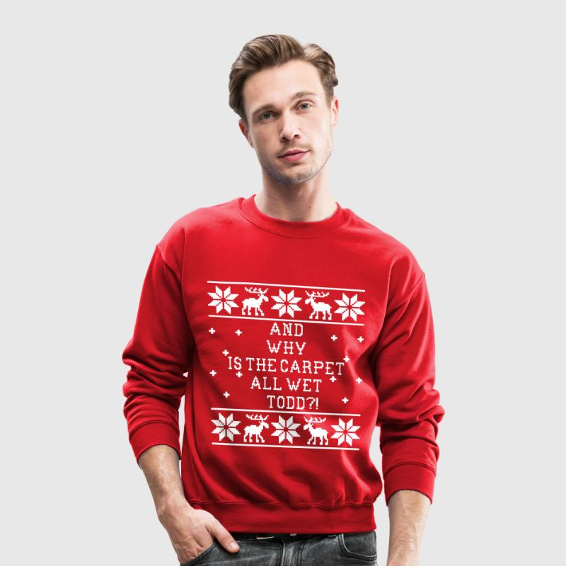 And Why Is The Carpet All Wet Todd?! Ugly Sweater Long Sleeve Shirts - Crewneck Sweatshirt