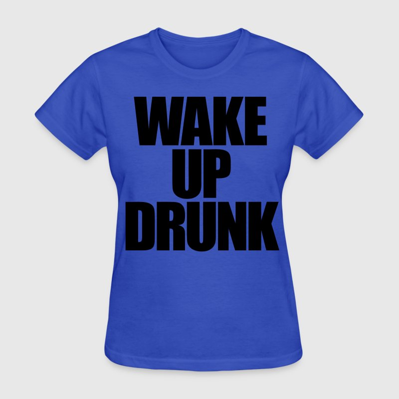 Wake Up Drunk Women's T-Shirts - Women's T-Shirt