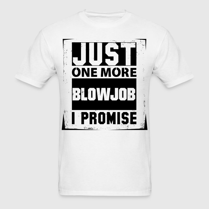 Just One More Blowjob I Promise  T-Shirts - Men's T-Shirt