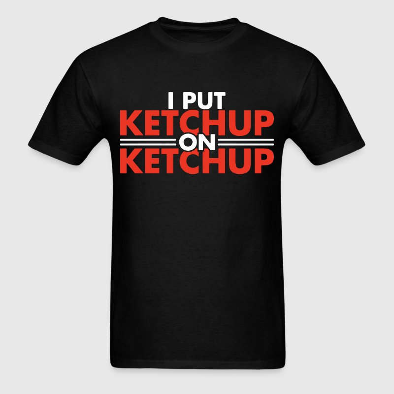 I Put Ketchup On Ketchup T Shirt Spreadshirt