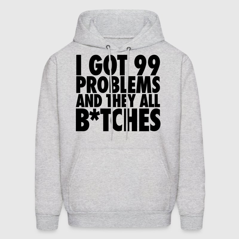 I Got 99 Problems And They All Bitches Hoodies - Men's Hoodie