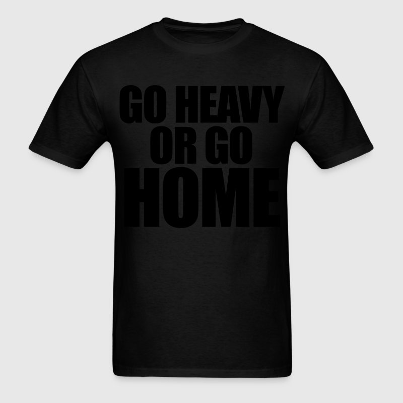 Go Heavy or Go Home T-Shirts - Men's T-Shirt