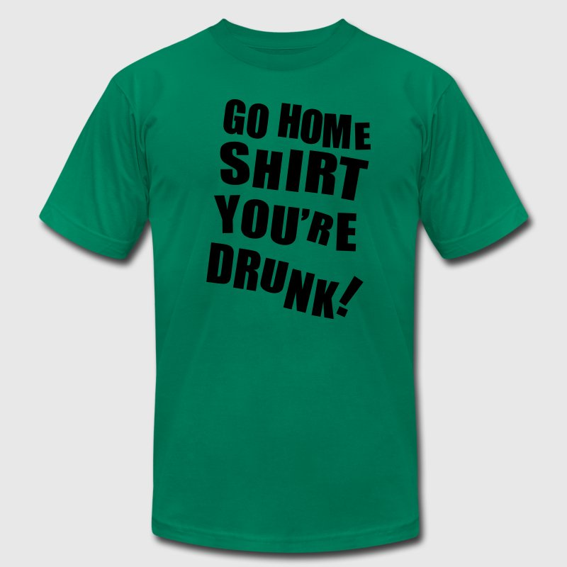Go Home Shirt, You're Drunk T-Shirts - Men's T-Shirt by American Apparel