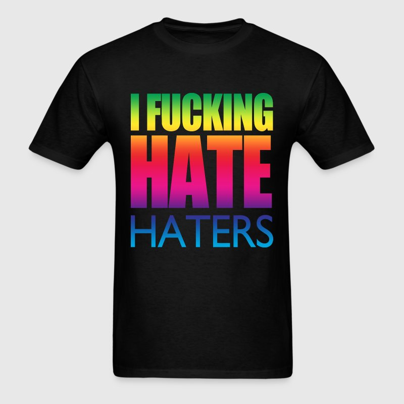 I Fucking Hate Haters T-Shirts - Men's T-Shirt