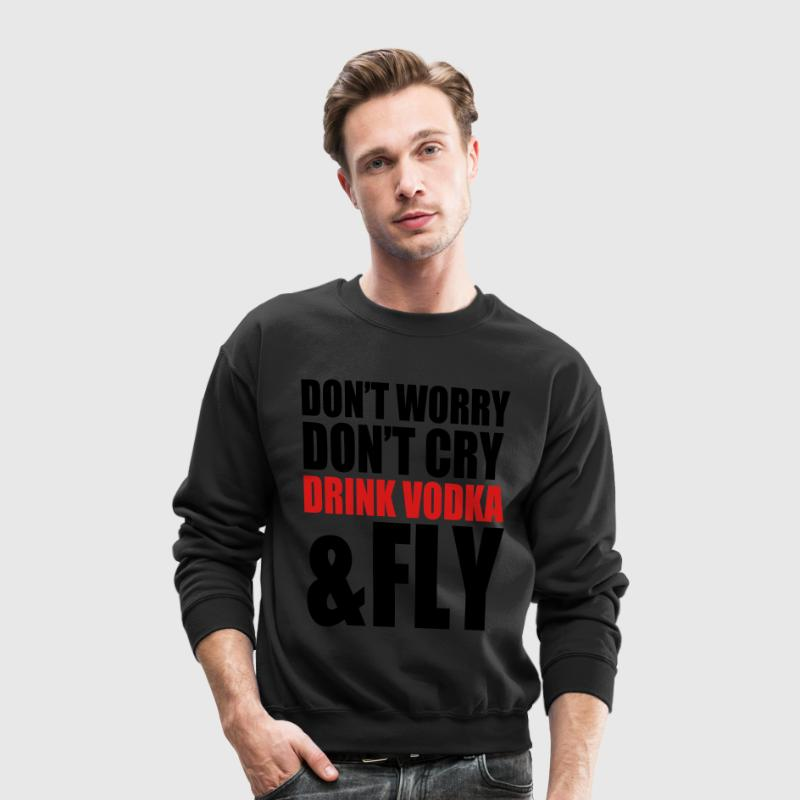 don't worry, don't cry, drink vodka and fly - Crewneck Sweatshirt