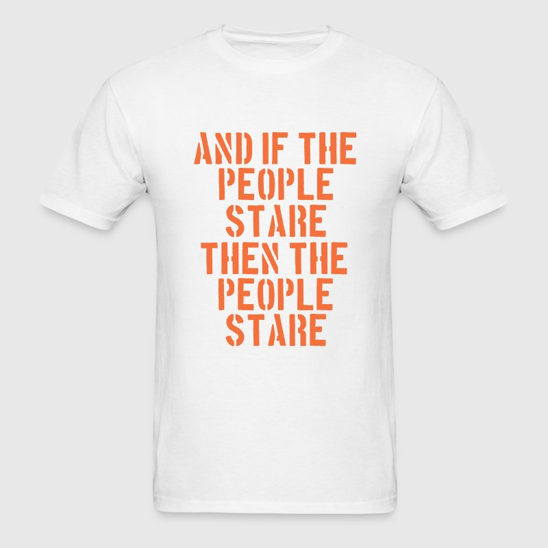 And If The People Stare The People Stare T-Shirts - Men's T-Shirt