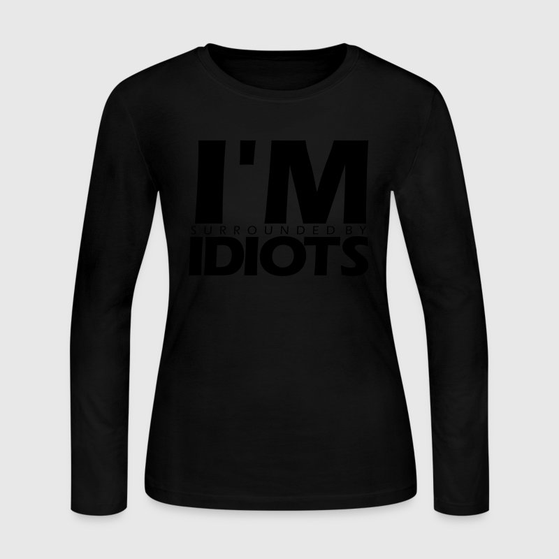 I'M SURROUNDED BY IDIOTS Long Sleeve Shirts - Women's Long Sleeve Jersey T-Shirt